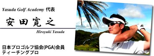 日本プロゴルフ協会(PGA)会員 ティーチングプロ 安田ゴルフアカデミー代表 安田寛之